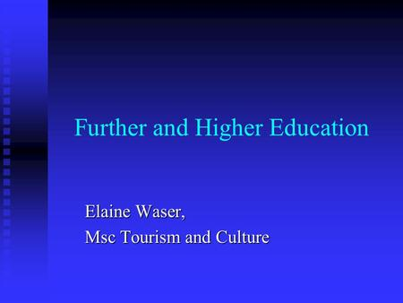 Further and Higher Education Elaine Waser, Msc Tourism and Culture.