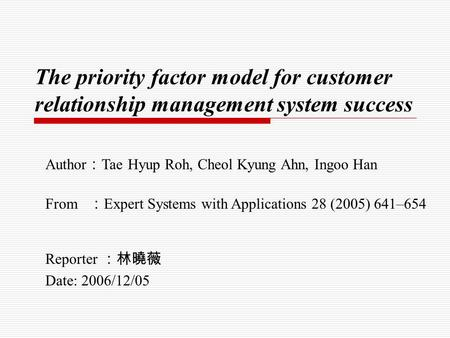 The priority factor model for customer relationship management system success Reporter :林曉薇 Date: 2006/12/05 Author : Tae Hyup Roh, Cheol Kyung Ahn, Ingoo.