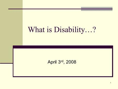 1 What is Disability…? April 3 rd, 2008. 2 Today in class we will… What do I say? Language/Labels/Stereotypes Terminology Etiquette Basic concepts related.