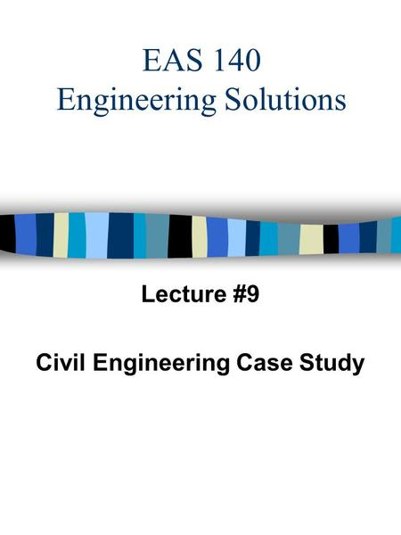 EAS 140 Engineering Solutions Lecture #9 Civil Engineering Case Study.