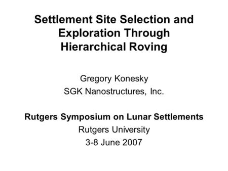 Settlement Site Selection and Exploration Through Hierarchical Roving Gregory Konesky SGK Nanostructures, Inc. Rutgers Symposium on Lunar Settlements Rutgers.