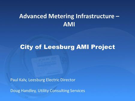 City of Leesburg AMI Project Paul Kalv, Leesburg Electric Director Doug Handley, Utility Consulting Services Advanced Metering Infrastructure – AMI.