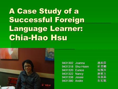 A Case Study of a Successful Foreign Language Learner: Chia-Hao Hsu 9431302 Joanna 林雨蓉 9431318 Shu-Hsien 杜書嫺 9431320 Eunice 何蕙汶 9431322 Nancy 廖秋玉 9431338.