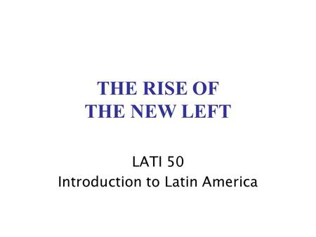 THE RISE OF THE NEW LEFT LATI 50 Introduction to Latin America.