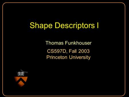 Shape Descriptors I Thomas Funkhouser CS597D, Fall 2003 Princeton University Thomas Funkhouser CS597D, Fall 2003 Princeton University.