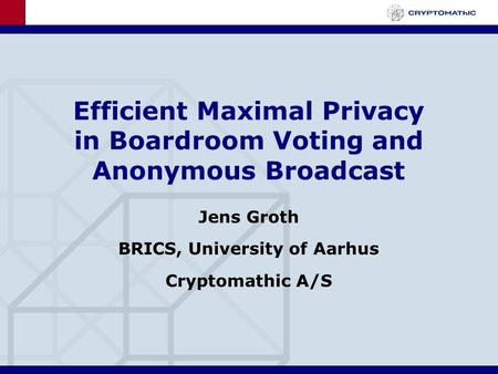 Efficient Maximal Privacy in Boardroom Voting and Anonymous Broadcast Jens Groth BRICS, University of Aarhus Cryptomathic A/S.