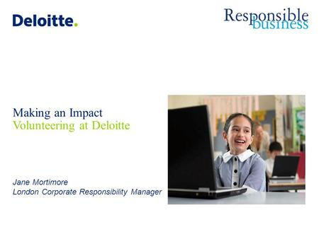 Deloitte-LBG UK screen 4:3 (19.05 cm x 25.40 cm) © 2011 Deloitte LLP. Private and confidential. Making an Impact Volunteering at Deloitte Jane Mortimore.