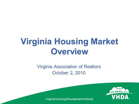 Virginia Housing Development Authority Virginia Housing Market Overview Virginia Association of Realtors October 2, 2010.