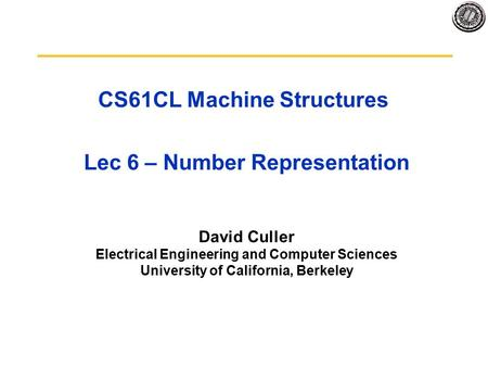 CS61CL Machine Structures Lec 6 – Number Representation David Culler Electrical Engineering and Computer Sciences University of California, Berkeley.