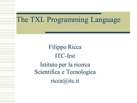 The TXL Programming Language Filippo Ricca ITC-Irst Istituto per la ricerca Scientifica e Tecnologica