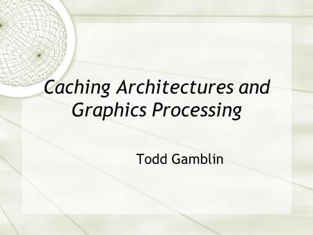 Caching Architectures and Graphics Processing Todd Gamblin.