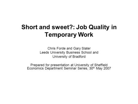 Short and sweet?: Job Quality in Temporary Work Chris Forde and Gary Slater Leeds University Business School and University of Bradford Prepared for presentation.