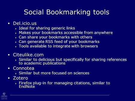 Social Bookmarking tools  Del.icio.us  Ideal for sharing generic links  Makes your bookmarks accessible from anywhere  Can share your bookmarks with.
