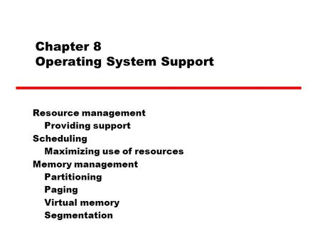 Chapter 8 Operating System Support Resource management Providing support Scheduling Maximizing use of resources Memory management Partitioning Paging Virtual.
