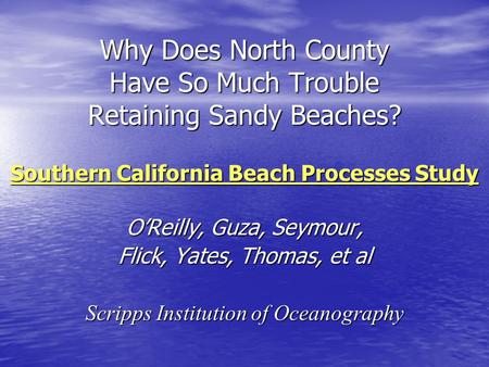 Why Does North County Have So Much Trouble Retaining Sandy Beaches? Southern California Beach Processes Study O'Reilly, Guza, Seymour, Flick, Yates, Thomas,