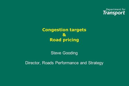 Congestion targets & Road pricing Steve Gooding Director, Roads Performance and Strategy Steve Gooding Director, Roads Performance and Strategy.
