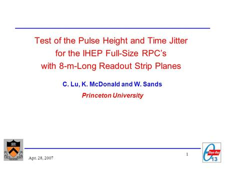 1 Apr. 28, 2007 Test of the Pulse Height and Time Jitter for the IHEP Full-Size RPC's with 8-m-Long Readout Strip Planes C. Lu, K. McDonald and W. Sands.