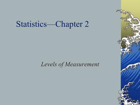 Statistics—Chapter 2 Levels of Measurement. Classifying Variables by Levels of Measurement Levels of measurement—the way researchers collect data Survey.