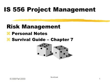 IS 556 Fall 20031 IS 556 Project Management Risk Management z Personal Notes z Survival Guide – Chapter 7 David Lash.