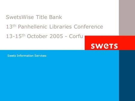 Swets Information Services SwetsWise Title Bank 13 th Panhellenic Libraries Conference 13-15 th October 2005 - Corfu.