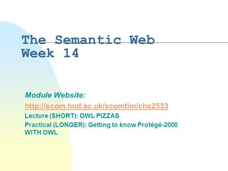 The Semantic Web Week 14 Module Website:  Lecture (SHORT): OWL PIZZAS Practical (LONGER): Getting to know Protégé-2000.