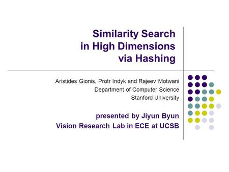 Similarity Search in High Dimensions via Hashing Aristides Gionis, Protr Indyk and Rajeev Motwani Department of Computer Science Stanford University presented.