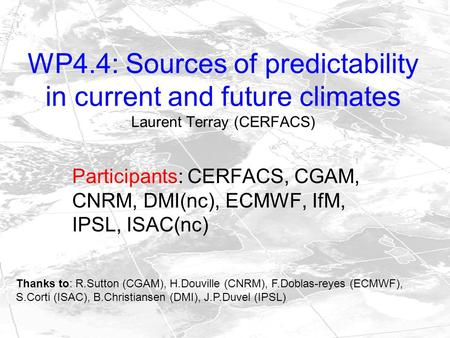 WP4.4: Sources of predictability in current and future climates Laurent Terray (CERFACS) Participants: CERFACS, CGAM, CNRM, DMI(nc), ECMWF, IfM, IPSL,