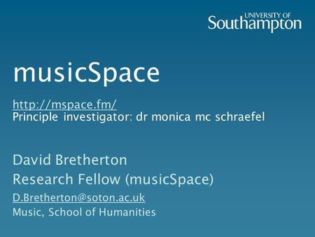 MusicSpace  Principle investigator: dr monica mc schraefel  David Bretherton Research Fellow (musicSpace)