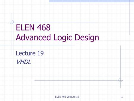 ELEN 468 Lecture 191 ELEN 468 Advanced Logic Design Lecture 19 VHDL.