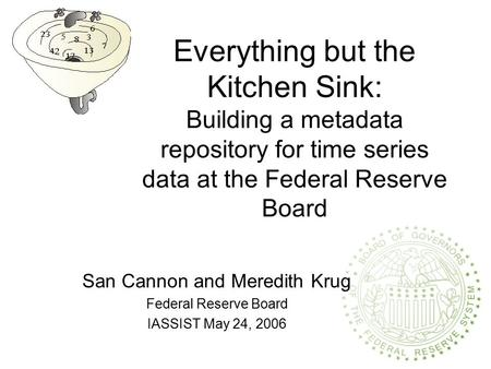 Everything but the Kitchen Sink: Building a metadata repository for time series data at the Federal Reserve Board San Cannon and Meredith Krug Federal.