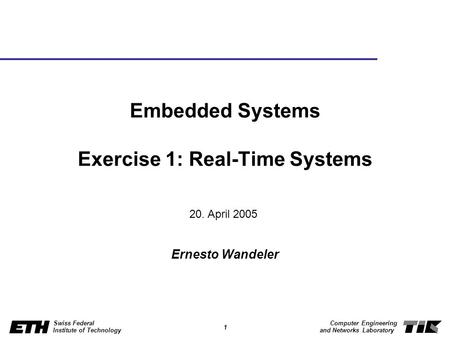 1 Swiss Federal Institute of Technology Computer Engineering and Networks Laboratory Embedded Systems Exercise 1: Real-Time Systems Ernesto Wandeler 20.