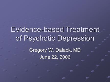 Evidence-based Treatment of Psychotic Depression Gregory W. Dalack, MD June 22, 2006.