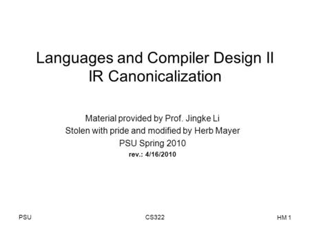 PSUCS322 HM 1 Languages and Compiler Design II IR Canonicalization Material provided by Prof. Jingke Li Stolen with pride and modified by Herb Mayer PSU.