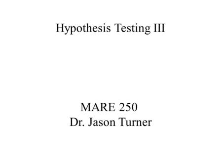 MARE 250 Dr. Jason Turner Hypothesis Testing III.