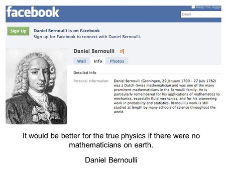 It would be better for the true physics if there were no mathematicians on earth. Daniel Bernoulli.