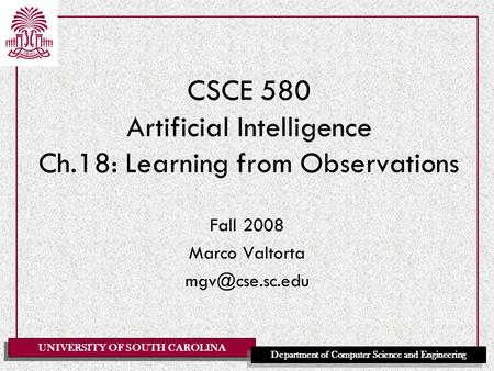UNIVERSITY OF SOUTH CAROLINA Department of Computer Science and Engineering CSCE 580 Artificial Intelligence Ch.18: Learning from Observations Fall 2008.