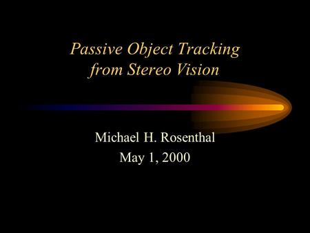 Passive Object Tracking from Stereo Vision Michael H. Rosenthal May 1, 2000.