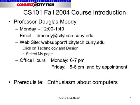 CS101- Lecture 11 CS101 Fall 2004 Course Introduction Professor Douglas Moody –Monday – 12:00-1:40 – – –Web Site: websupport1.citytech.cuny.edu.