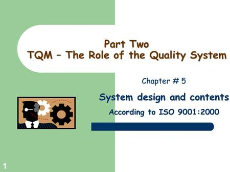 Greg Baker © 2004 1 Part Two TQM – The Role of the Quality System Chapter # 5 System design and contents According to ISO 9001:2000.