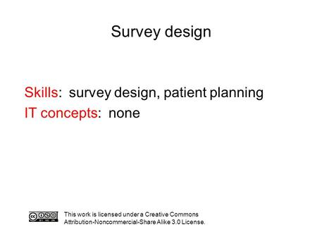 Survey design This work is licensed under a Creative Commons Attribution-Noncommercial-Share Alike 3.0 License. Skills: survey design, patient planning.