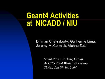 Geant4 Activities at NICADD / NIU Dhiman Chakraborty, Guilherme Lima, Jeremy McCormick, Vishnu Zutshi Simulations Working Group ALCPG 2004 Winter Workshop.