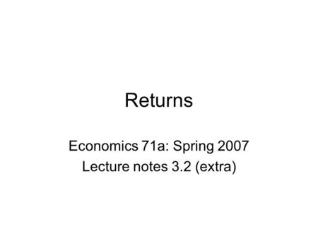 Returns Economics 71a: Spring 2007 Lecture notes 3.2 (extra)