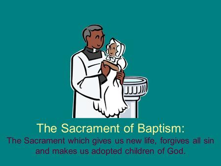 The Sacrament of Baptism: The Sacrament which gives us new life, forgives all sin and makes us adopted children of God.