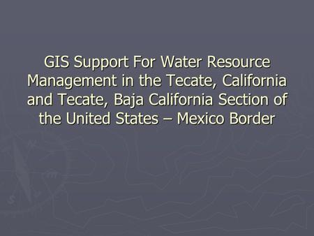 GIS Support For Water Resource Management in the Tecate, California and Tecate, Baja California Section of the United States – Mexico Border.