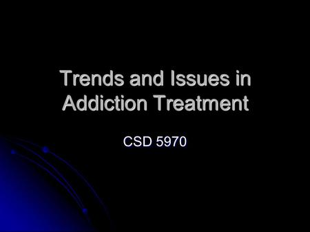 Trends and Issues in Addiction Treatment CSD 5970.
