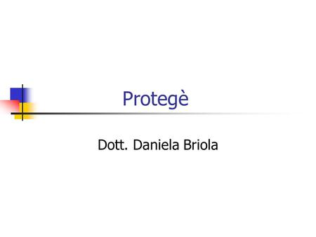 Protegè Dott. Daniela Briola. Class Usually classes will correspond to objects, or types of objects, in the domain. Classes in Protege-Frames are shown.
