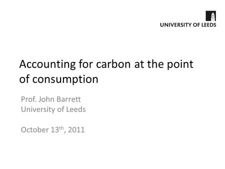 Accounting for carbon at the point of consumption Prof. John Barrett University of Leeds October 13 th, 2011.