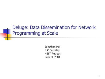 1 Deluge: Data Dissemination for Network Programming at Scale Jonathan Hui UC Berkeley NEST Retreat June 3, 2004.