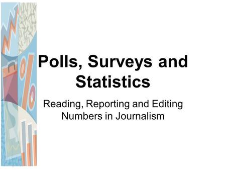 Polls, Surveys and Statistics Reading, Reporting and Editing Numbers in Journalism.