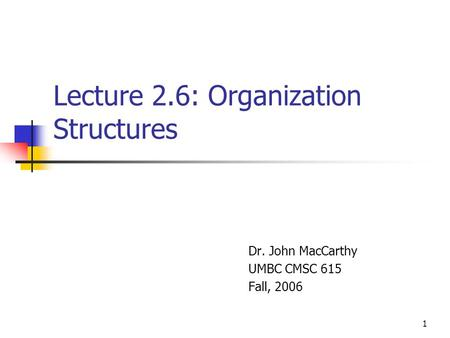 1 Lecture 2.6: Organization Structures Dr. John MacCarthy UMBC CMSC 615 Fall, 2006.